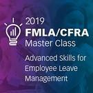 2019 FMLA Master Class: California Advanced Skills for Employee Leave Management